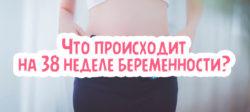 Что происходит на 38 неделе беременности?