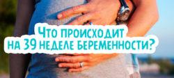 Что происходит на 39 неделе беременности?