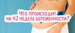 Что происходит на 42 неделе беременности?